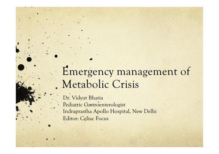 Emergency management ofMetabolic CrisisDr. Vidyut BhatiaPediatric GastroenterologistIndraprastha Apollo Hospital, New Delh...