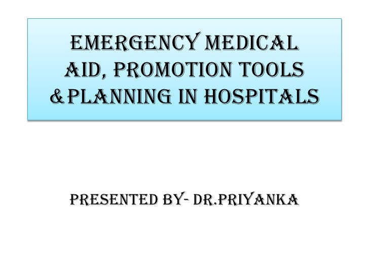 Emergency medical aid, promotion tools&planning in hospitals Presented by- dr.priyanka