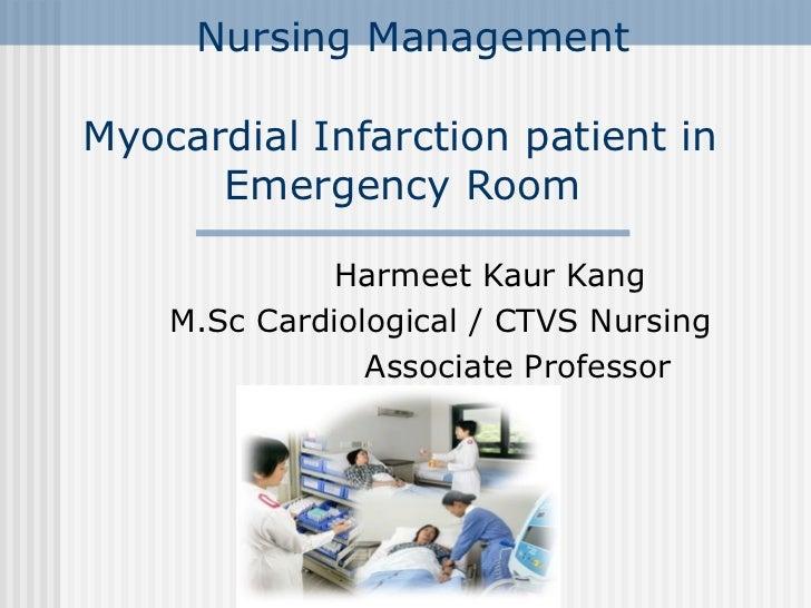 Nursing Management  Myocardial Infarction patient in    Emergency Room Harmeet Kaur Kang M.Sc Cardiological / CTVS Nursing...