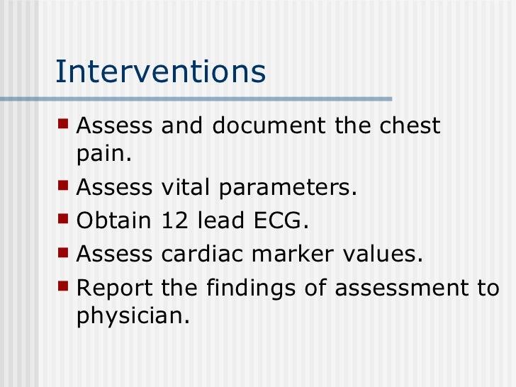 Interventions  <ul><li>Assess and document the chest pain. </li></ul><ul><li>Assess vital parameters. </li></ul><ul><li>Ob...
