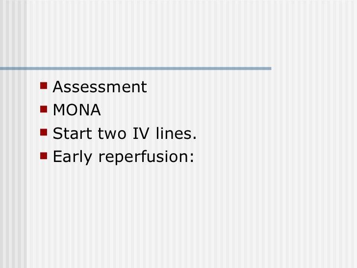 <ul><li>Assessment </li></ul><ul><li>MONA </li></ul><ul><li>Start two IV lines. </li></ul><ul><li>Early reperfusion: </li>...