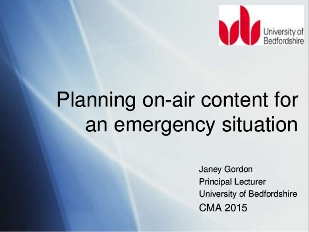 Janey Gordon Principal Lecturer University of Bedfordshire CMA 2015 Planning on-air content for an emergency situation