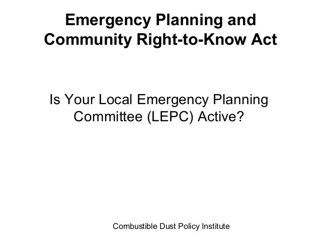 Combustible Dust Policy InstituteEmergency Planning andCommunity Right-to-Know ActIs Your Local Emergency PlanningCommitte...