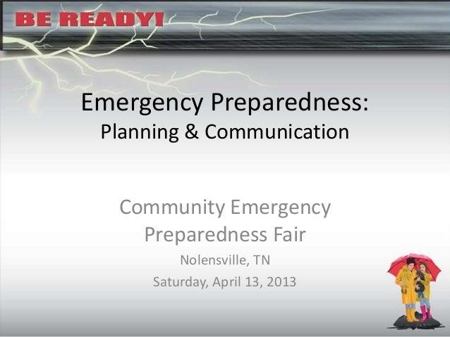 Emergency Preparedness:Planning & CommunicationCommunity EmergencyPreparedness FairNolensville, TNSaturday, April 13, 2013