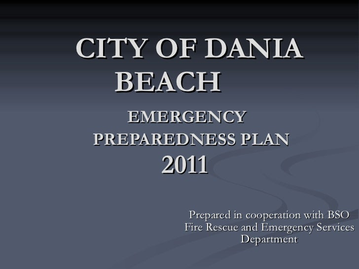 CITY OF DANIA BEACH   EMERGENCY    PREPAREDNESS PLAN   2011  Prepared in cooperation with BSO Fire Rescue and Emergency Se...
