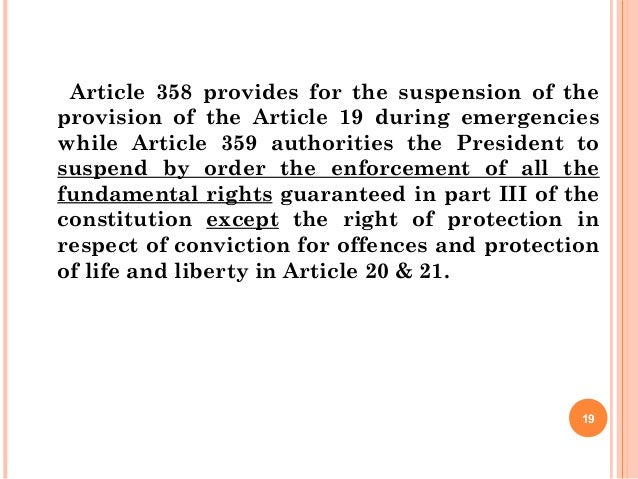 Article 358 provides for the suspension of the provision of the Article 19 during emergencies while Article 359 authoritie...