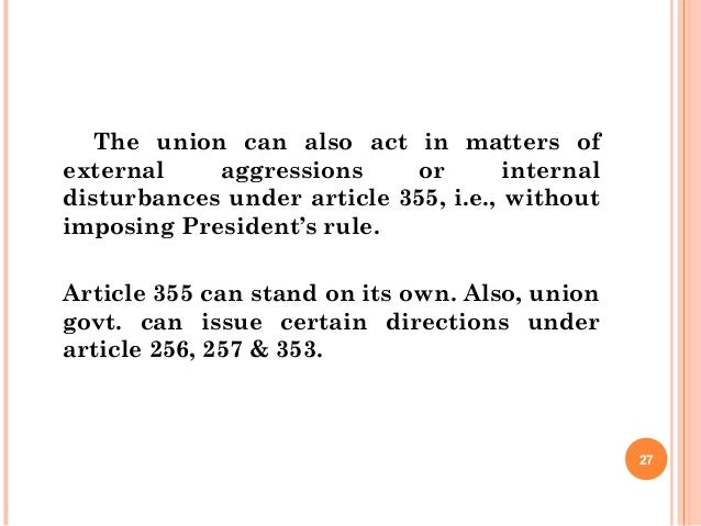 The union can also act in matters of external aggressions or internal disturbances under article 355, i.e., without imposi...