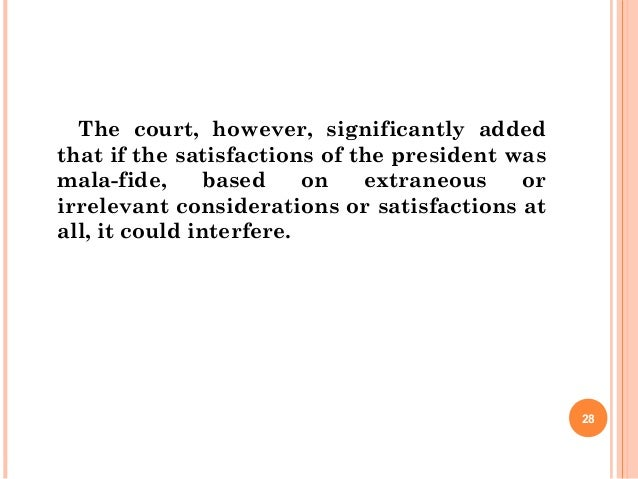 The court, however, significantly added that if the satisfactions of the president was mala-fide, based on extraneous or i...
