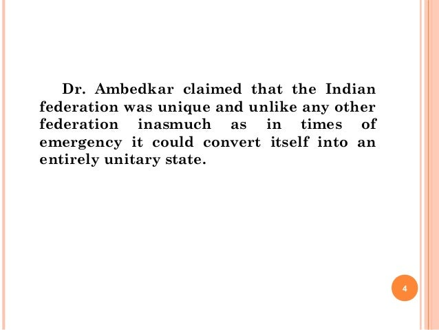 Dr. Ambedkar claimed that the Indian federation was unique and unlike any other federation inasmuch as in times of emergen...