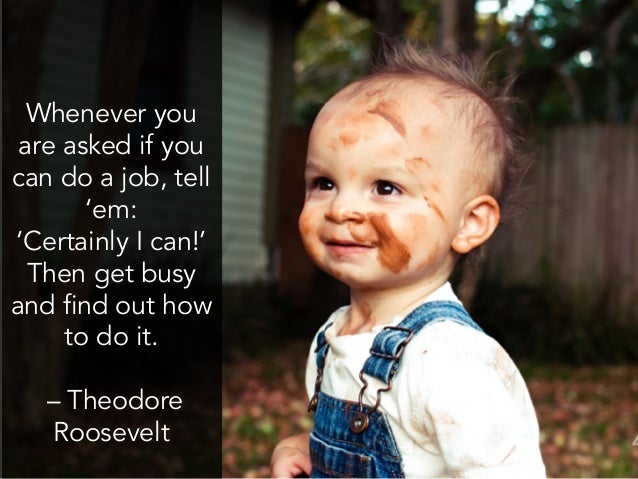 Whenever you are asked if you can do a job, tell 'em: 'Certainly I can!' Then get busy and find out how to do it. –...