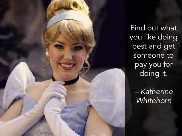 Find out what you like doing best and get someone to pay you for doing it. – Katherine Whitehorn