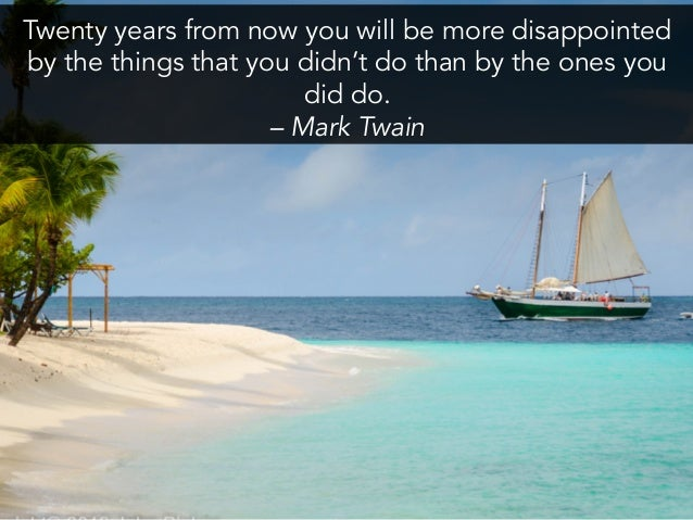Twenty years from now you will be more disappointed by the things that you didn't do than by the ones you did do. –...