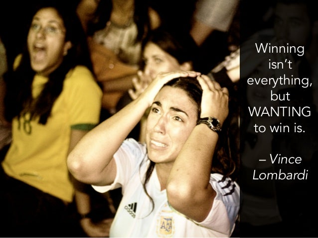 Winning isn't everything, but WANTING to win is. – Vince Lombardi