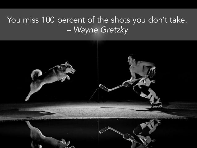 You miss 100 percent of the shots you don't take. – Wayne Gretzky