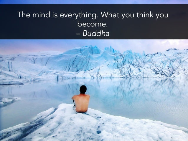 The mind is everything. What you think you become.  – Buddha