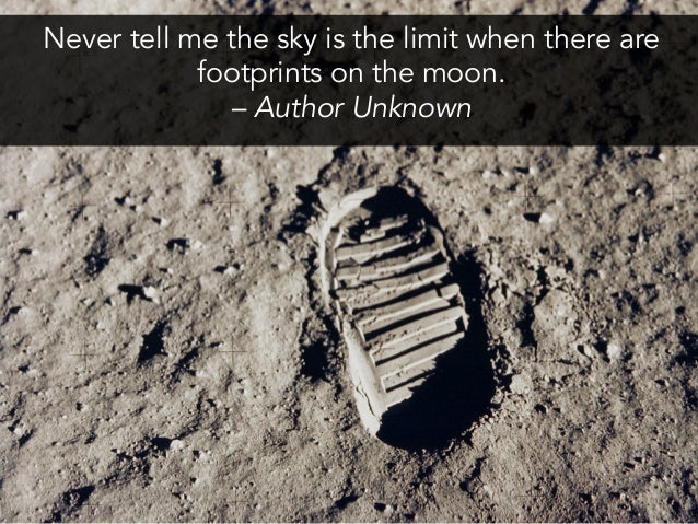 Never tell me the sky is the limit when there are footprints on the moon. – Author Unknown