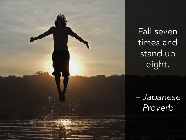 Fall seven times and stand up eight. – Japanese Proverb