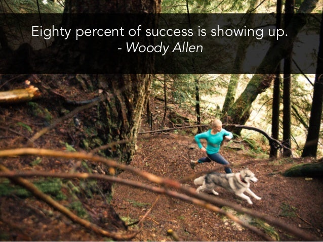 Eighty percent of success is showing up. - Woody Allen