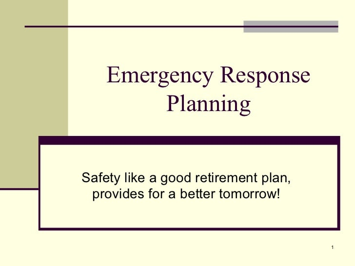Emergency Response Planning Safety like a good retirement plan, provides for a better tomorrow!