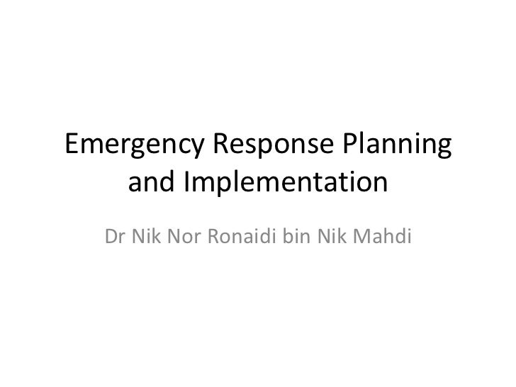 Emergency Response Planning    and Implementation  Dr Nik Nor Ronaidi bin Nik Mahdi
