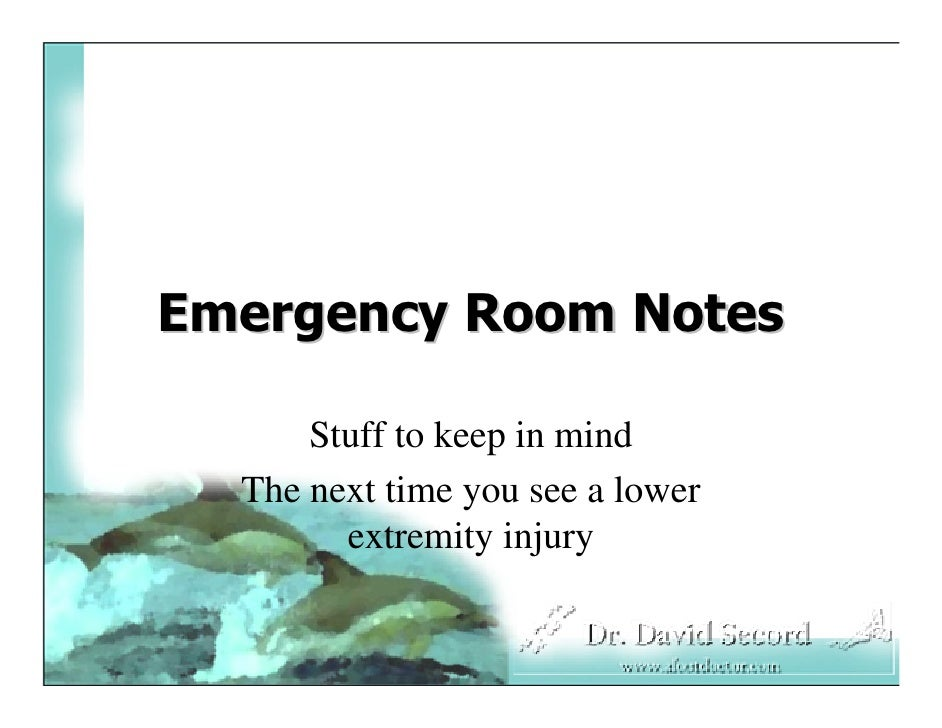 Emergency Room Notes        Stuff to keep in mind   The next time you see a lower         extremity injury