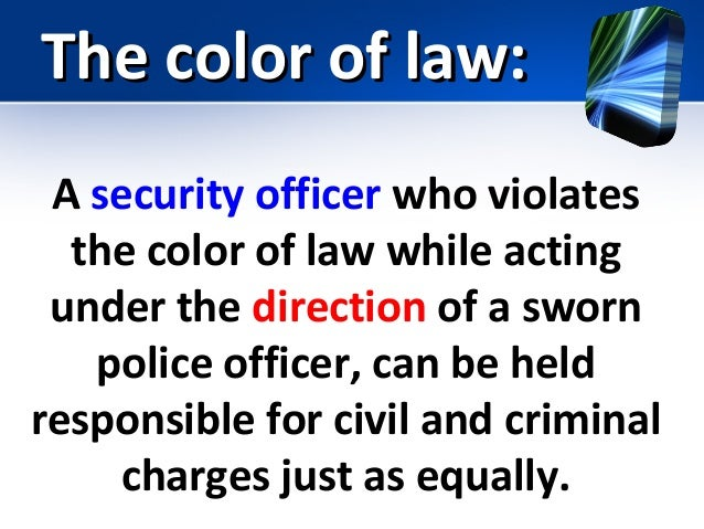 the applicability of the color of law to private security This statute makes it a crime for any person acting under color of law, statute, ordinance, regulation, or custom to willfully deprive or cause to be deprived from any person those rights, privileges, or immunities secured or protected by the constitution and laws of the us.