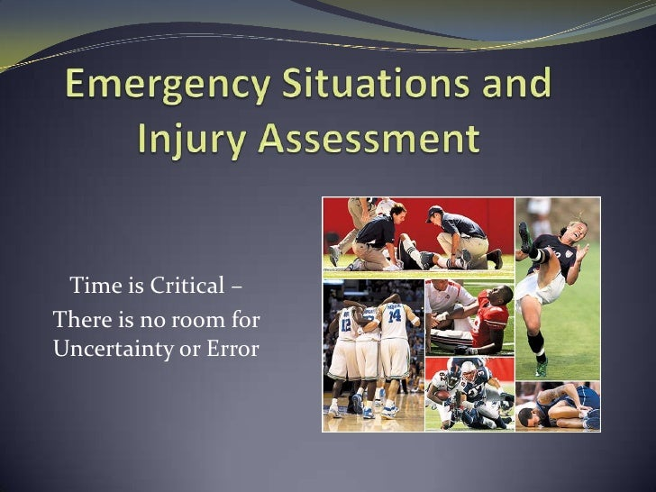 Emergency Situations and Injury Assessment<br />Time is Critical –<br />There is no room for Uncertainty or Error<br />