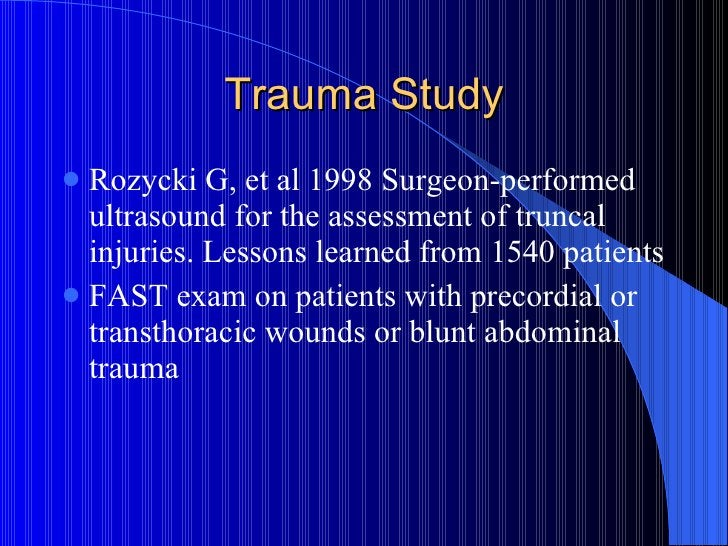 Trauma Study <ul><li>Rozycki G, et al 1998 Surgeon-performed ultrasound for the assessment of truncal injuries. Lessons le...