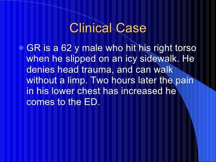 Clinical Case <ul><li>GR is a 62 y male who hit his right torso when he slipped on an icy sidewalk. He denies head trauma,...