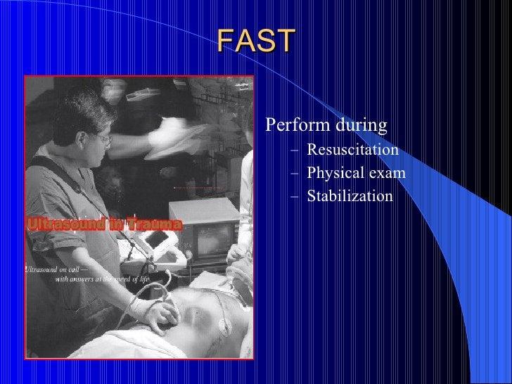 FAST <ul><li>Perform during  </li></ul><ul><ul><li>Resuscitation </li></ul></ul><ul><ul><li>Physical exam  </li></ul></ul>...