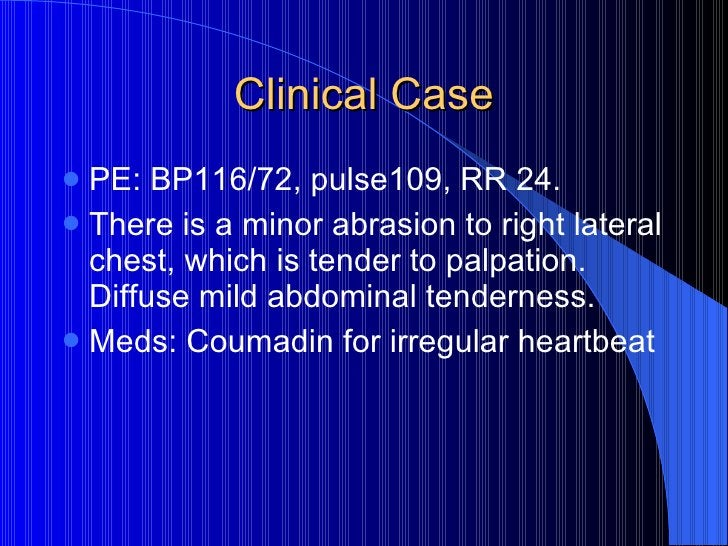 Clinical Case <ul><li>PE: BP116/72, pulse109, RR 24.  </li></ul><ul><li>There is a minor abrasion to right lateral chest, ...