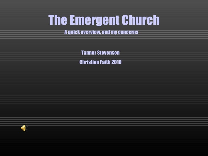 The Emergent Church A quick overview, and my concerns Tanner Stevenson Christian Faith 2010