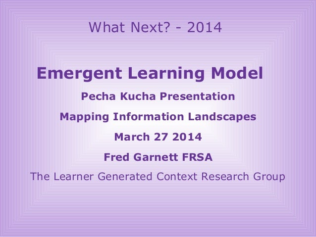 What Next? - 2014 Emergent Learning Model Pecha Kucha Presentation Mapping Information Landscapes March 27 2014 Fred Garne...
