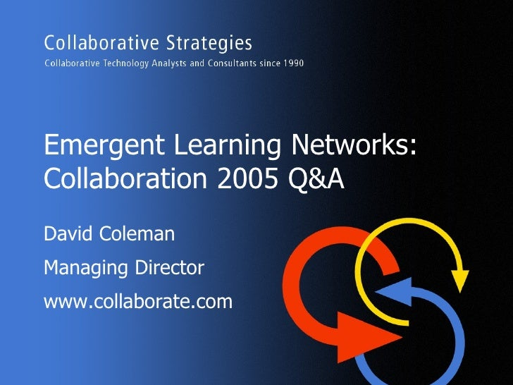 Emergent Learning Networks: Collaboration 2005 Q&A David Coleman Managing Director www.collaborate.com