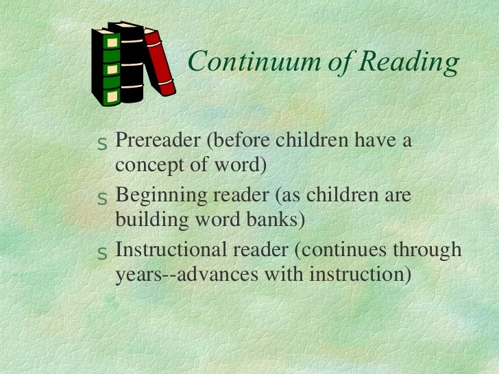 Continuum of Reading <ul><li>Prereader (before children have a concept of word) </li></ul><ul><li>Beginning reader (as chi...