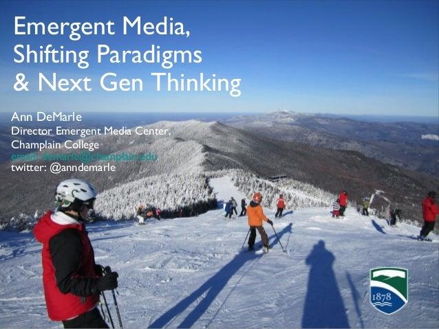 Emergent Media,Shifting Paradigms& Next Gen ThinkingAnn DeMarleDirector Emergent Media Center,Champlain Collegeemail: dema...
