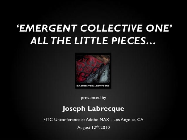 presented by Joseph Labrecque FITC Unconference at Adobe MAX - Los Angeles, CA August 12th, 2010 'EMERGENT COLLECTIVE ONE'...