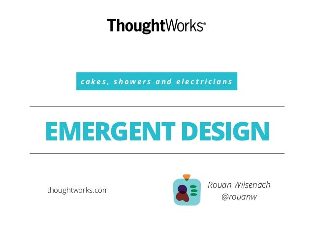 c a k e s , s h o w e r s a n d e l e c t r i c i a n s EMERGENT DESIGN Rouan Wilsenach @rouanw thoughtworks.com