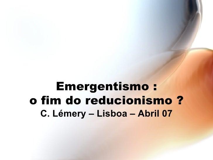 Emergentismo : o fim do reducionismo ? C. Lémery – Lisboa – Abril 07