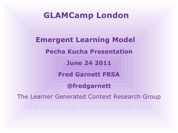 GLAMCamp London  Emergent Learning Model  Pecha Kucha Presentation June 24 2011 Fred Garnett FRSA @fredgarnett The Learner...