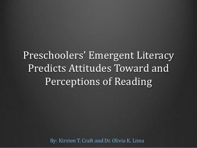 Preschoolers' Emergent Literacy Predicts Attitudes Toward and Perceptions of Reading By: Kirsten T. Craft and Dr. Olivia K...