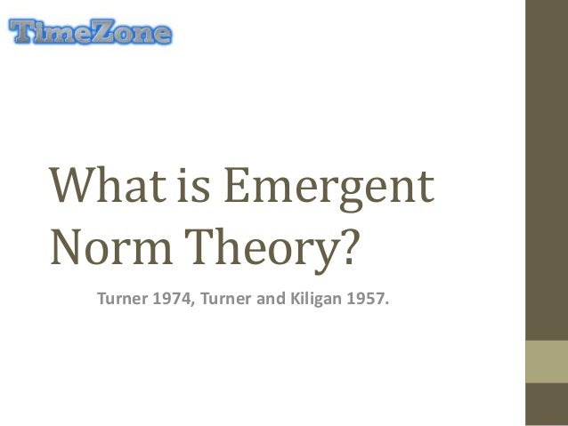 What is Emergent Norm Theory? Turner 1974, Turner and Kiligan 1957.
