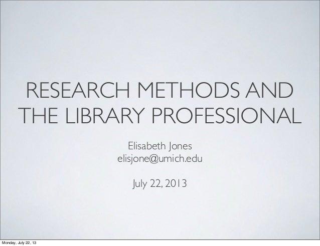 RESEARCH METHODS AND THE LIBRARY PROFESSIONAL Elisabeth Jones elisjone@umich.edu July 22, 2013 Monday, July 22, 13