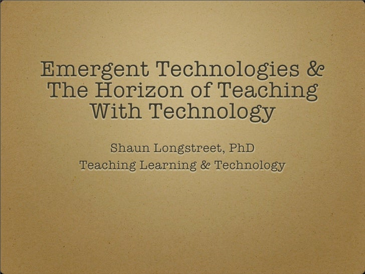 Emergent Technologies  The Horizon of Teaching    With Technology        Shaun Longstreet, PhD    Teaching Learning  Techn...