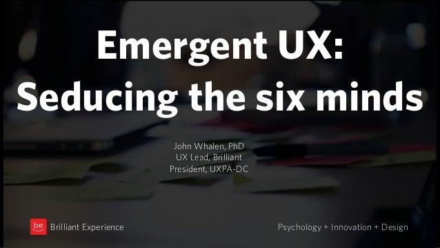 Emergent UX: Seducing the six minds Psychology + Innovation + DesignBrilliant Experience John Whalen, PhD UX Lead, Brillia...