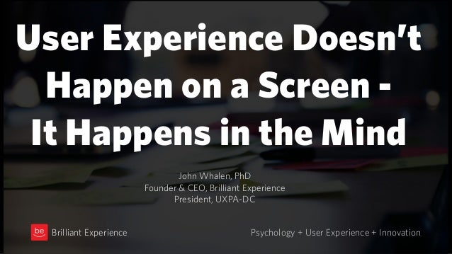 User Experience Doesn't  Happen on a Screen - It Happens in the Mind Psychology + User Experience + InnovationBrilliant ...