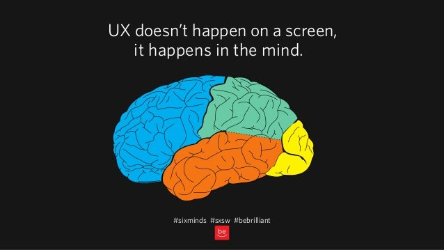 UX doesn't happen on a screen, it happens in the mind. #sixminds #sxsw #bebrilliant