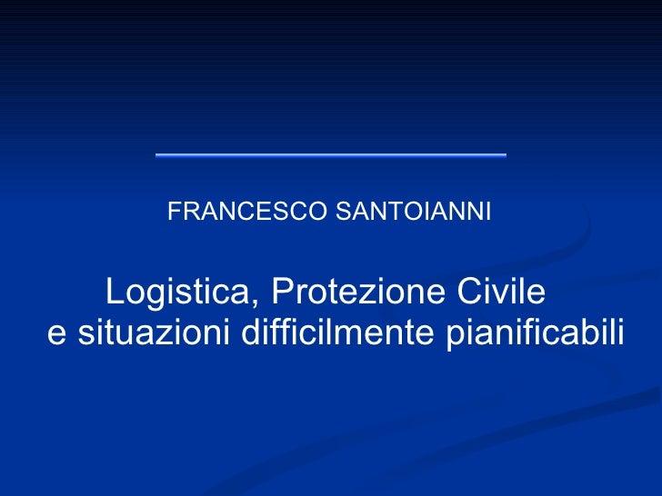 FRANCESCO SANTOIANNI Logistica, Protezione Civile  e situazioni difficilmente pianificabili