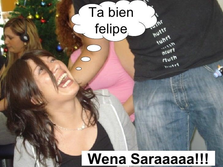 Ta bien felipe Wena Saraaaaa!!!