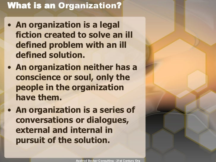 What is an  Organization ? <ul><li>An organization is a legal fiction created to solve an ill defined problem with an ill ...